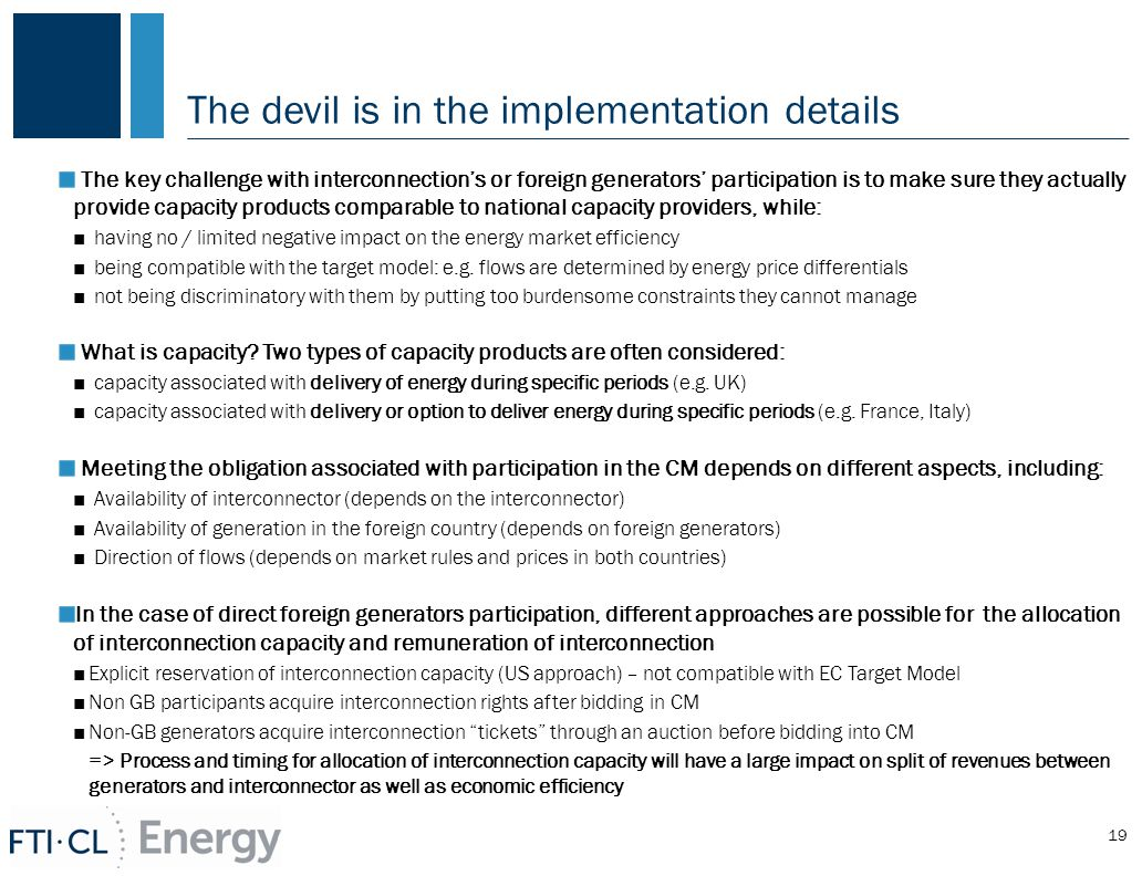 The devil is in the implementation details The key challenge with interconnection's or foreign generators' participation is to make sure they actually provide capacity products comparable to national capacity providers, while: ■ having no / limited negative impact on the energy market efficiency ■ being compatible with the target model: e.g.