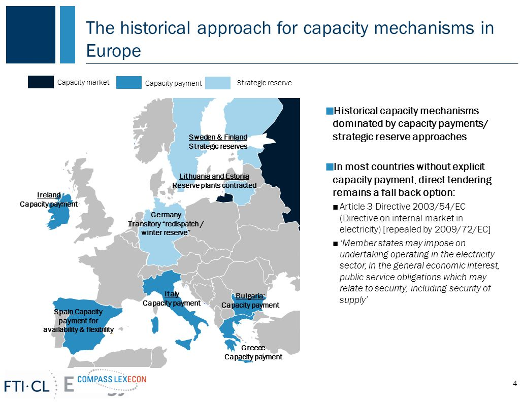 The historical approach for capacity mechanisms in Europe 4 Capacity market Strategic reserve Capacity payment Ireland Capacity payment Spain Capacity payment for availability & flexibility Italy Capacity payment Greece Capacity payment Bulgaria: Capacity payment Lithuania and Estonia Reserve plants contracted Sweden & Finland Strategic reserves Historical capacity mechanisms dominated by capacity payments/ strategic reserve approaches In most countries without explicit capacity payment, direct tendering remains a fall back option: ■Article 3 Directive 2003/54/EC (Directive on internal market in electricity) [repealed by 2009/72/EC] ■'Member states may impose on undertaking operating in the electricity sector, in the general economic interest, public service obligations which may relate to security, including security of supply' Germany Transitory redispatch / winter reserve