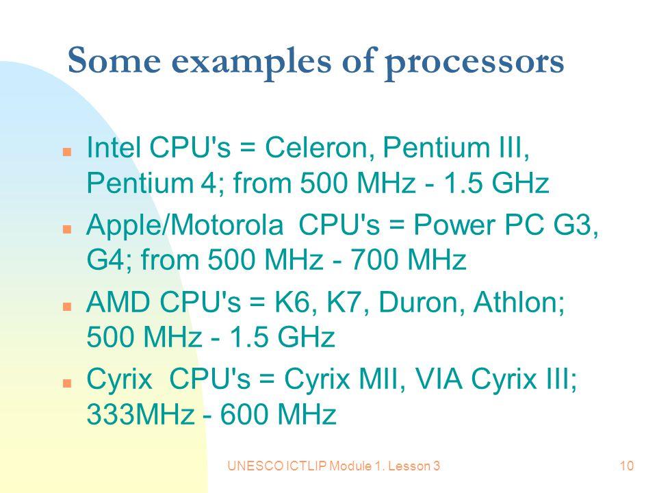 UNESCO ICTLIP Module 1. Lesson 310 Some examples of processors n Intel CPU's = Celeron, Pentium III, Pentium 4; from 500 MHz - 1.5 GHz n Apple/Motorol