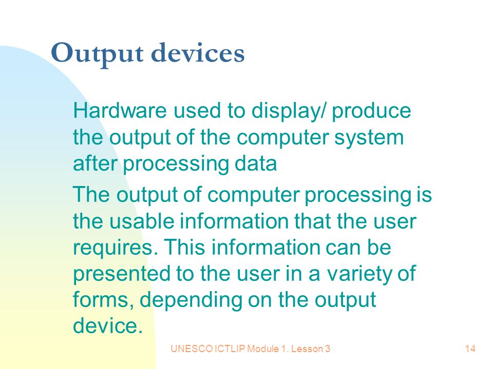 UNESCO ICTLIP Module 1. Lesson 314 Output devices Hardware used to display/ produce the output of the computer system after processing data The output