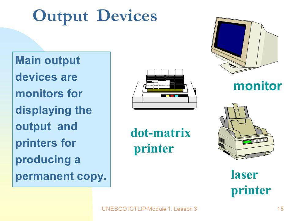 UNESCO ICTLIP Module 1. Lesson 315 Output Devices monitor dot-matrix printer laser printer Main output devices are monitors for displaying the output
