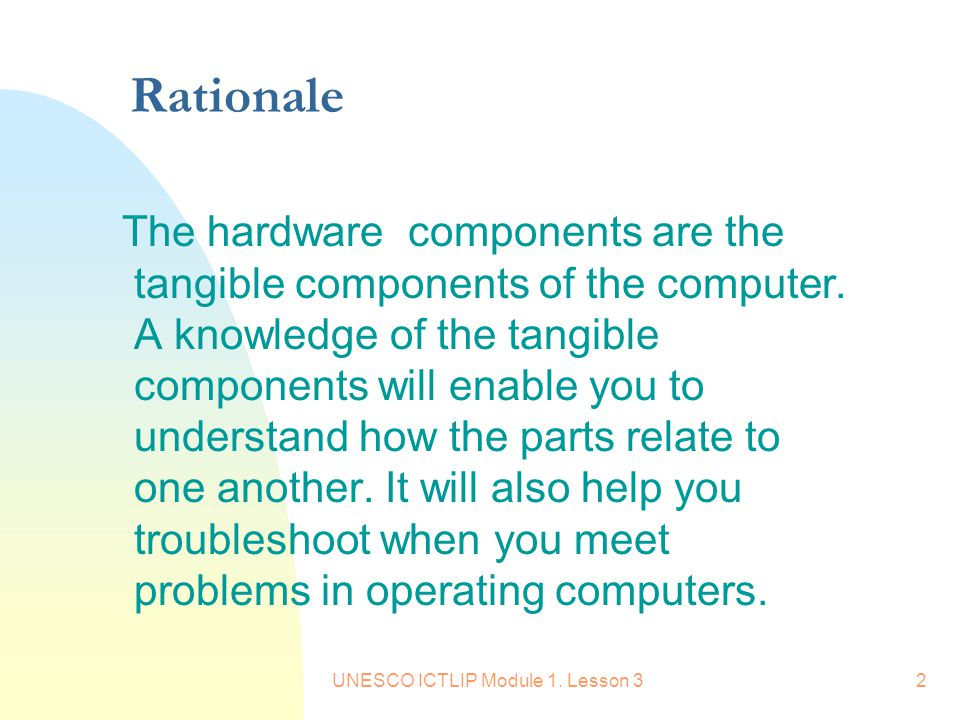 UNESCO ICTLIP Module 1. Lesson 32 Rationale The hardware components are the tangible components of the computer. A knowledge of the tangible component