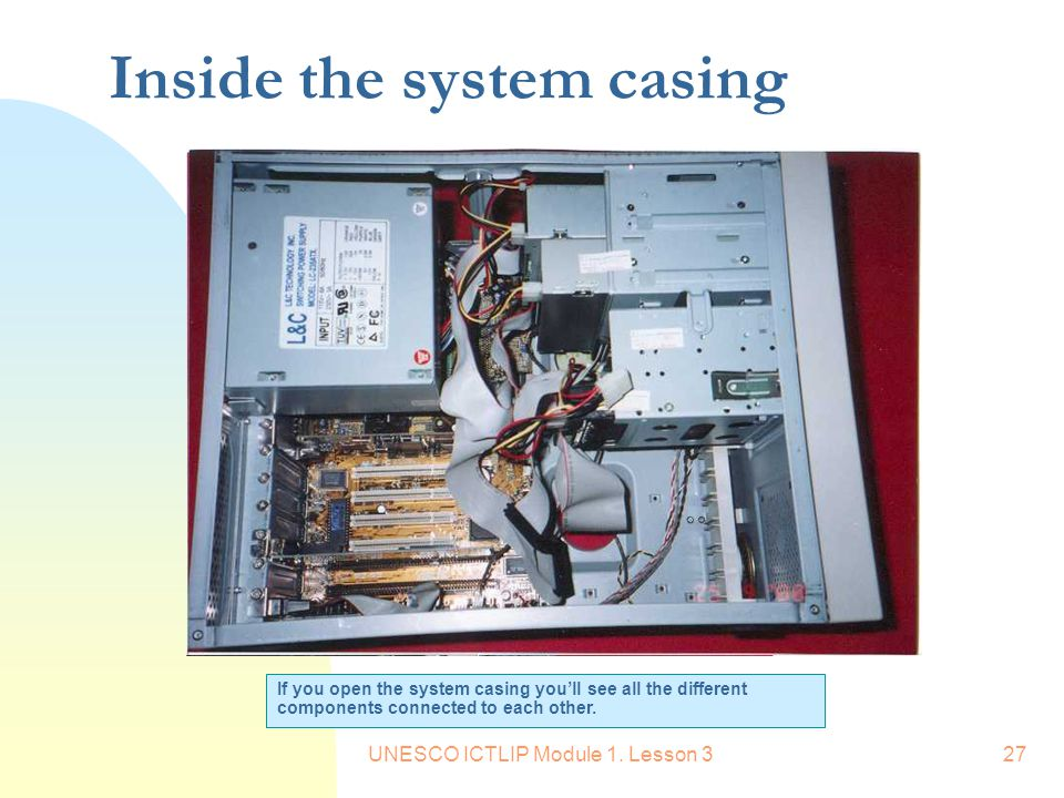 UNESCO ICTLIP Module 1. Lesson 327 Inside the system casing If you open the system casing you'll see all the different components connected to each ot