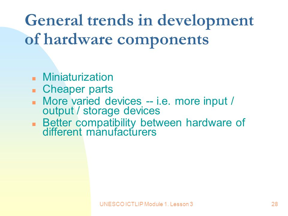 UNESCO ICTLIP Module 1. Lesson 328 General trends in development of hardware components n Miniaturization n Cheaper parts n More varied devices -- i.e