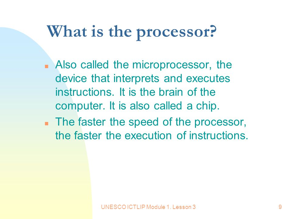 UNESCO ICTLIP Module 1. Lesson 39 What is the processor? n Also called the microprocessor, the device that interprets and executes instructions. It is