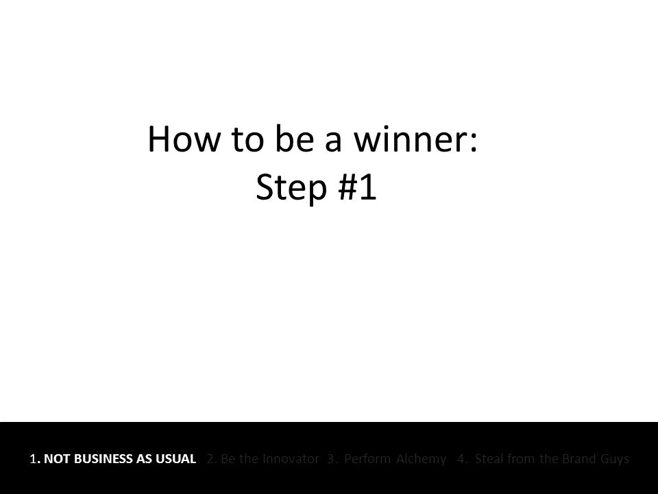 How to be a winner: Step #1 1. NOT BUSINESS AS USUAL 2.