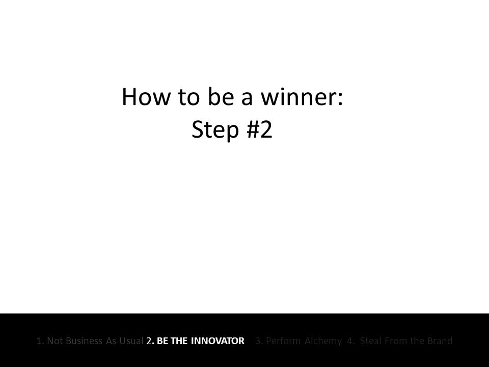 How to be a winner: Step #2 1. Not Business As Usual 2.