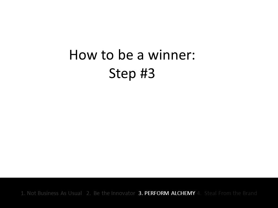 How to be a winner: Step #3 1. Not Business As Usual 2.