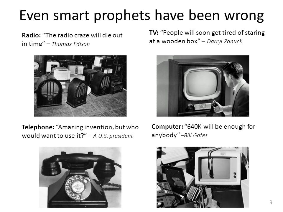 Even smart prophets have been wrong TV: People will soon get tired of staring at a wooden box – Darryl Zanuck Radio: The radio craze will die out in time – Thomas Edison Telephone: Amazing invention, but who would want to use it? – A U.S.