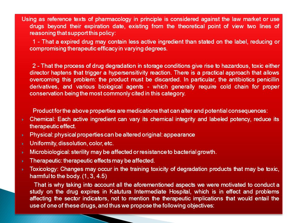 Using as reference texts of pharmacology in principle is considered against the law market or use drugs beyond their expiration date, existing from the theoretical point of view two lines of reasoning that support this policy: 1 - That a expired drug may contain less active ingredient than stated on the label, reducing or compromising therapeutic efficacy in varying degrees.