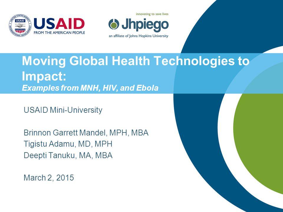 Moving Global Health Technologies to Impact: Examples from MNH, HIV, and Ebola USAID Mini-University Brinnon Garrett Mandel, MPH, MBA Tigistu Adamu, MD, MPH Deepti Tanuku, MA, MBA March 2, 2015