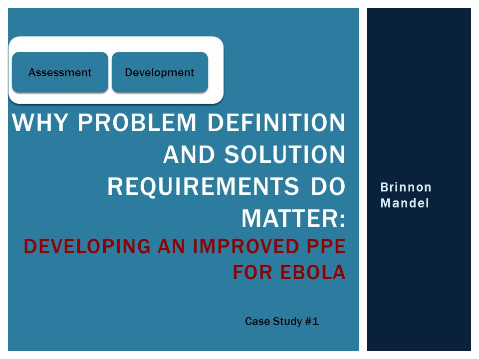 Brinnon Mandel WHY PROBLEM DEFINITION AND SOLUTION REQUIREMENTS DO MATTER: DEVELOPING AN IMPROVED PPE FOR EBOLA Case Study #1 Assessment Development