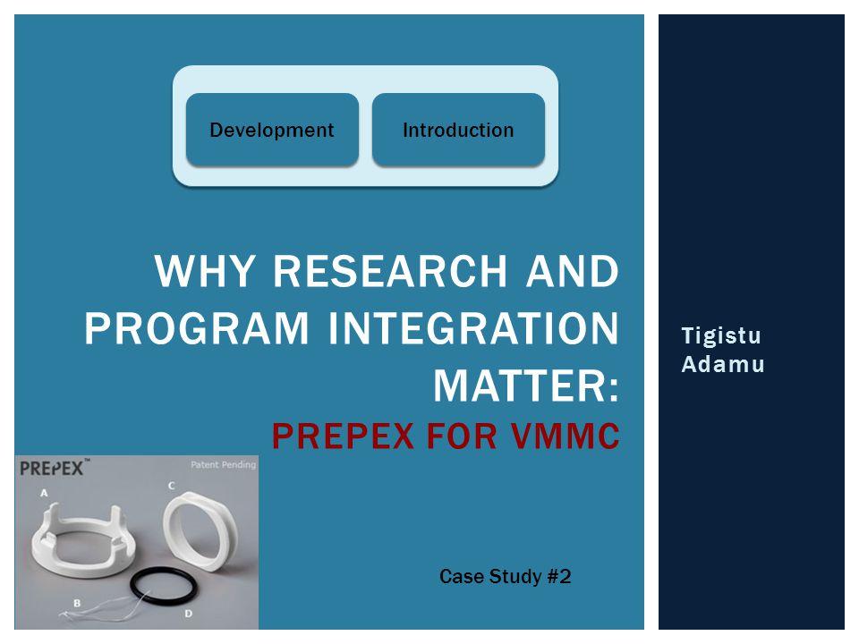 Tigistu Adamu WHY RESEARCH AND PROGRAM INTEGRATION MATTER: PREPEX FOR VMMC Case Study #2 Development Introduction