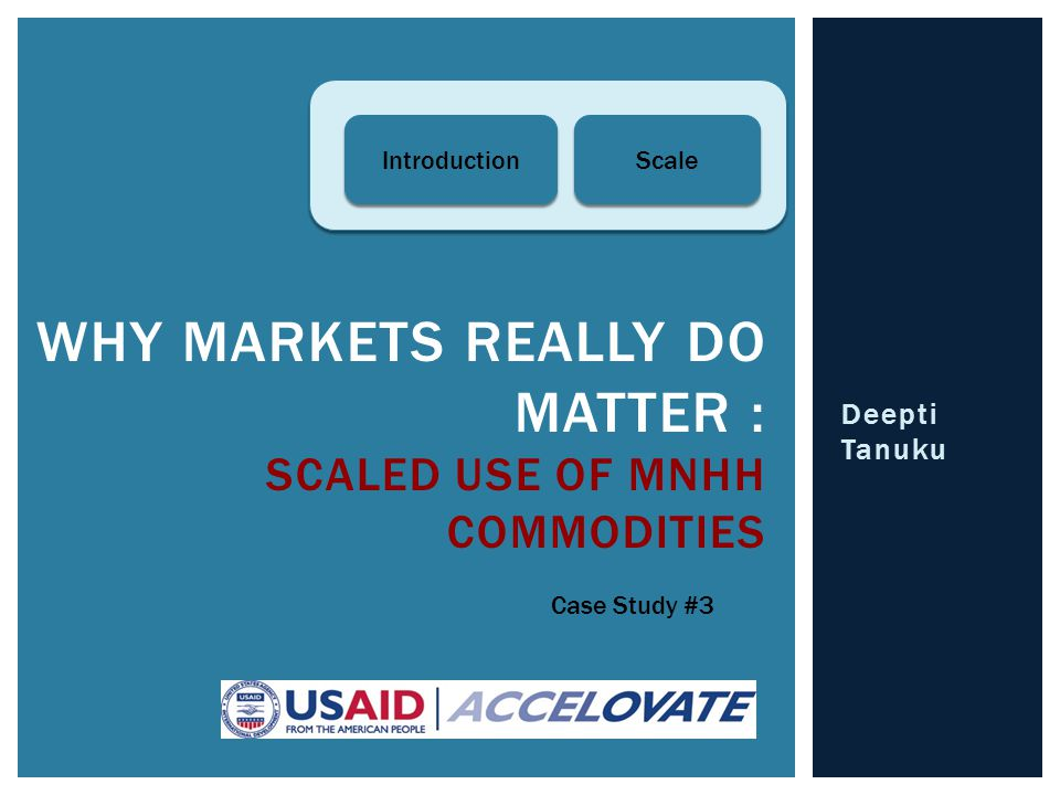 Deepti Tanuku WHY MARKETS REALLY DO MATTER : SCALED USE OF MNHH COMMODITIES Case Study #3 Introduction Scale