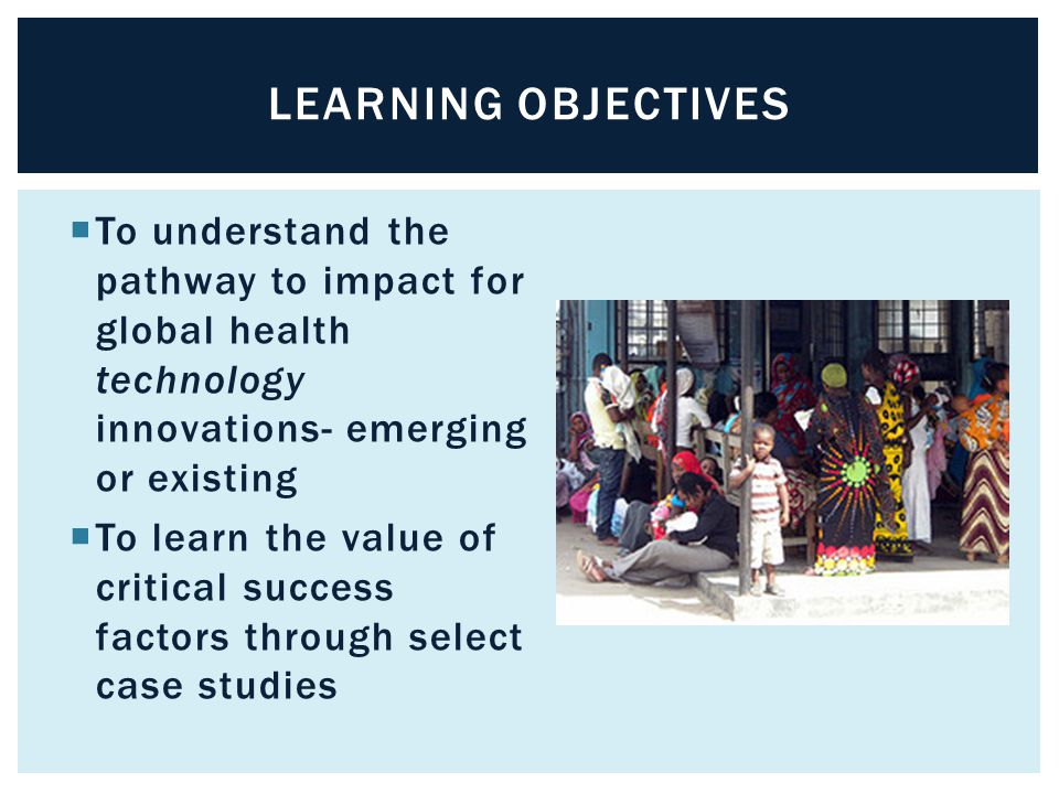  To understand the pathway to impact for global health technology innovations- emerging or existing  To learn the value of critical success factors