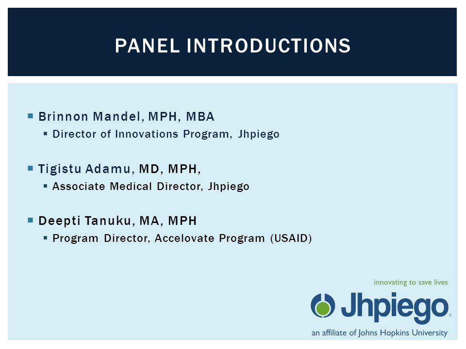  Brinnon Mandel, MPH, MBA  Director of Innovations Program, Jhpiego  Tigistu Adamu, MD, MPH,  Associate Medical Director, Jhpiego  Deepti Tanuku, MA, MPH  Program Director, Accelovate Program (USAID) PANEL INTRODUCTIONS