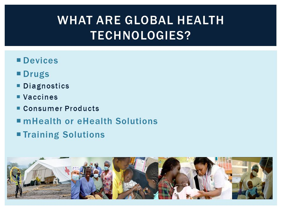  Devices  Drugs  Diagnostics  Vaccines  Consumer Products  mHealth or eHealth Solutions  Training Solutions WHAT ARE GLOBAL HEALTH TECHNOLOGIES