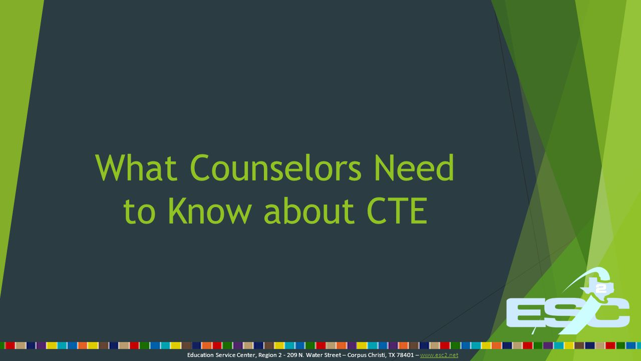 What Counselors Need to Know about CTE Education Service Center, Region 2 - 209 N.