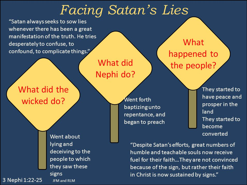 Facing Satan's Lies 3 Nephi 1:22-25 JFM and RLM Went about lying and deceiving to the people to which they saw these signs What did the wicked do? Wha