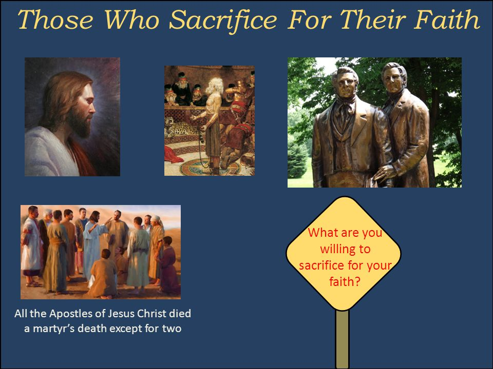 Those Who Sacrifice For Their Faith All the Apostles of Jesus Christ died a martyr's death except for two What are you willing to sacrifice for your faith