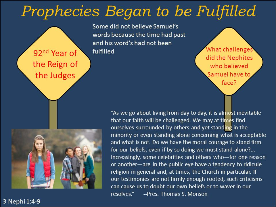 Prophecies Began to be Fulfilled 3 Nephi 1:4-9 Some did not believe Samuel's words because the time had past and his word's had not been fulfilled 92 nd Year of the Reign of the Judges What challenges did the Nephites who believed Samuel have to face.