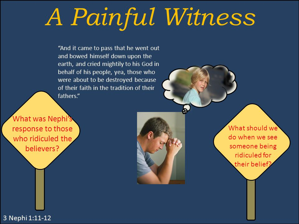 A Painful Witness 3 Nephi 1:11-12 And it came to pass that he went out and bowed himself down upon the earth, and cried mightily to his God in behalf of his people, yea, those who were about to be destroyed because of their faith in the tradition of their fathers. What was Nephi's response to those who ridiculed the believers.