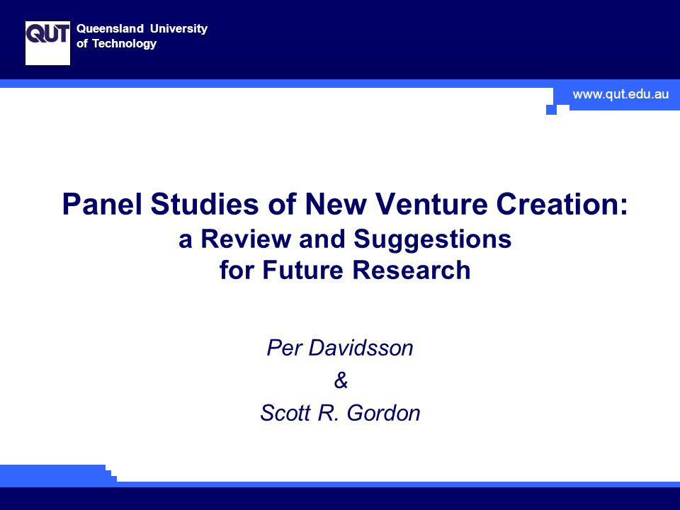 www.qut.edu.au Queensland University of Technology Panel Studies of New Venture Creation: a Review and Suggestions for Future Research Per Davidsson & Scott R.