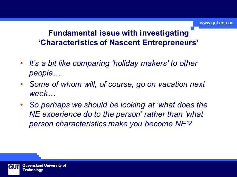www.qut.edu.au Queensland University of Technology Fundamental issue with investigating 'Characteristics of Nascent Entrepreneurs' It's a bit like comparing 'holiday makers' to other people… Some of whom will, of course, go on vacation next week… So perhaps we should be looking at 'what does the NE experience do to the person' rather than 'what person characteristics make you become NE'