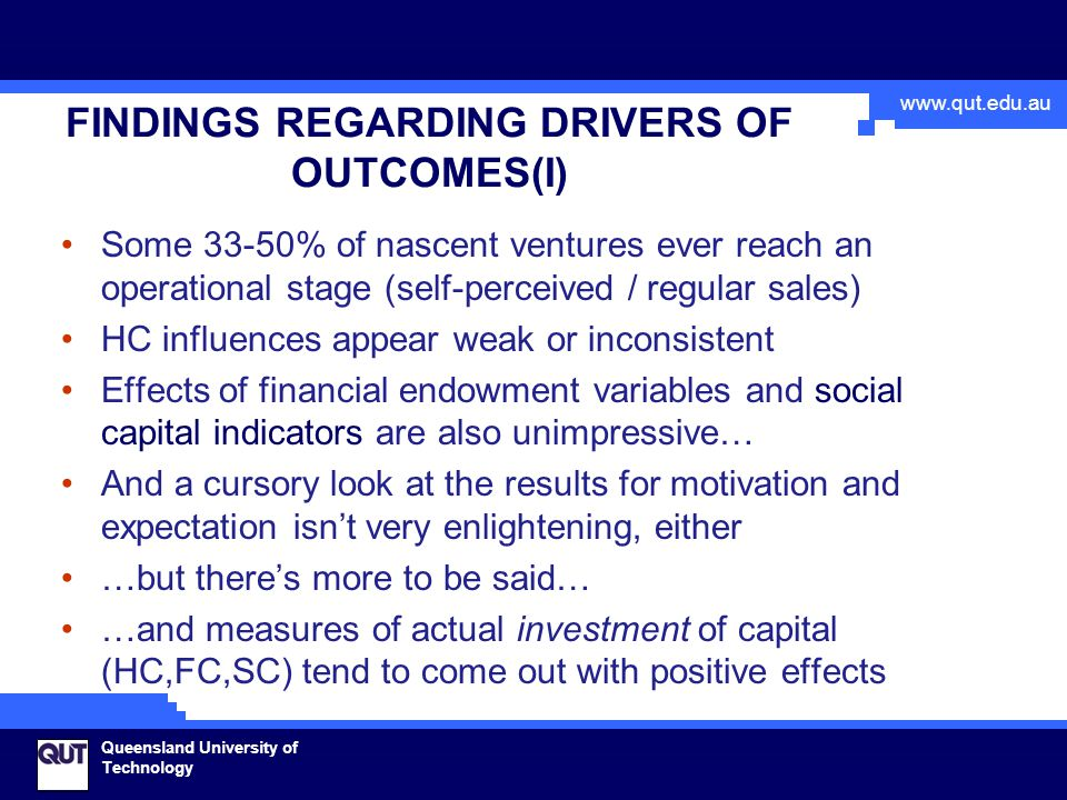 www.qut.edu.au Queensland University of Technology FINDINGS REGARDING DRIVERS OF OUTCOMES(I) Some 33-50% of nascent ventures ever reach an operational