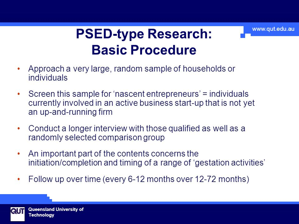 www.qut.edu.au Queensland University of Technology PSED-type Research: Basic Procedure Approach a very large, random sample of households or individuals Screen this sample for 'nascent entrepreneurs' = individuals currently involved in an active business start-up that is not yet an up-and-running firm Conduct a longer interview with those qualified as well as a randomly selected comparison group An important part of the contents concerns the initiation/completion and timing of a range of 'gestation activities' Follow up over time (every 6-12 months over 12-72 months)