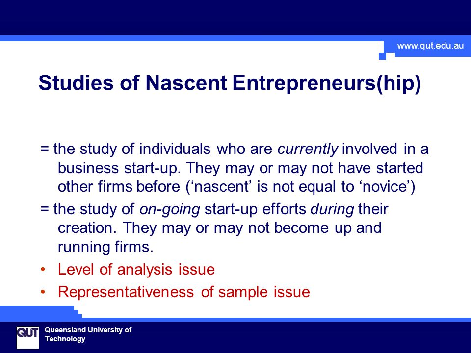 www.qut.edu.au Queensland University of Technology Findings regarding new venture creation process (I): Discovery Relatively non-systematic search for opportunity, and processes triggered by a particular idea rather than by a wish to become a founder-manager seem to be relatively more common than systematic, textbook- like processes Importantly, however, this descriptive result does not necessarily have any prescriptive implications.