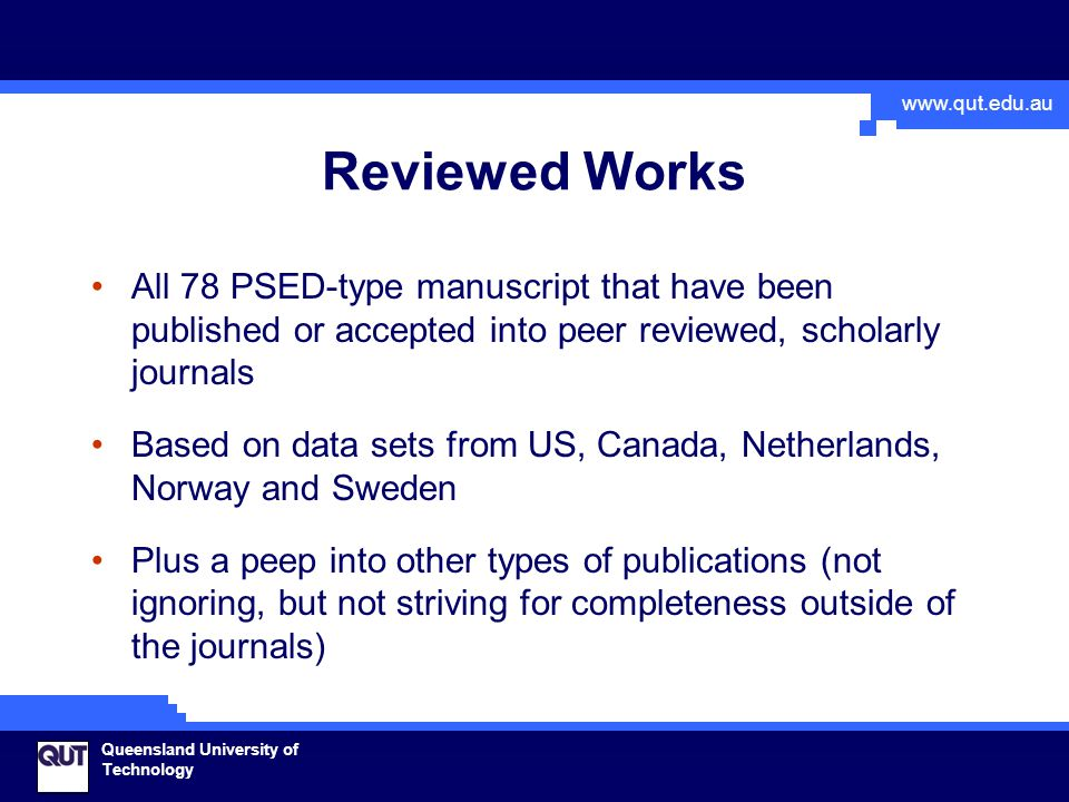 www.qut.edu.au Queensland University of Technology Reviewed Works All 78 PSED-type manuscript that have been published or accepted into peer reviewed, scholarly journals Based on data sets from US, Canada, Netherlands, Norway and Sweden Plus a peep into other types of publications (not ignoring, but not striving for completeness outside of the journals)
