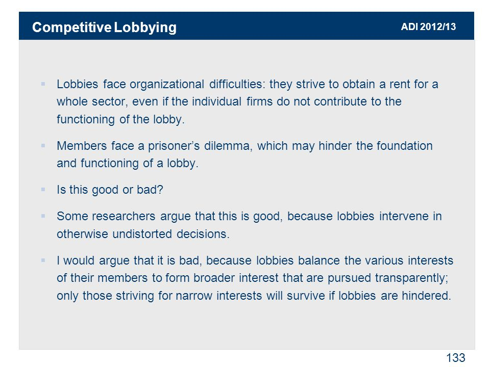 ADI 2012/13 133  Lobbies face organizational difficulties: they strive to obtain a rent for a whole sector, even if the individual firms do not contr