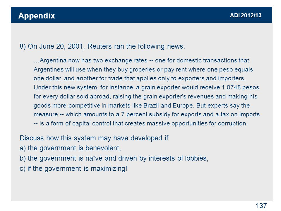 ADI 2012/13 137 8) On June 20, 2001, Reuters ran the following news: …Argentina now has two exchange rates -- one for domestic transactions that Argentines will use when they buy groceries or pay rent where one peso equals one dollar, and another for trade that applies only to exporters and importers.