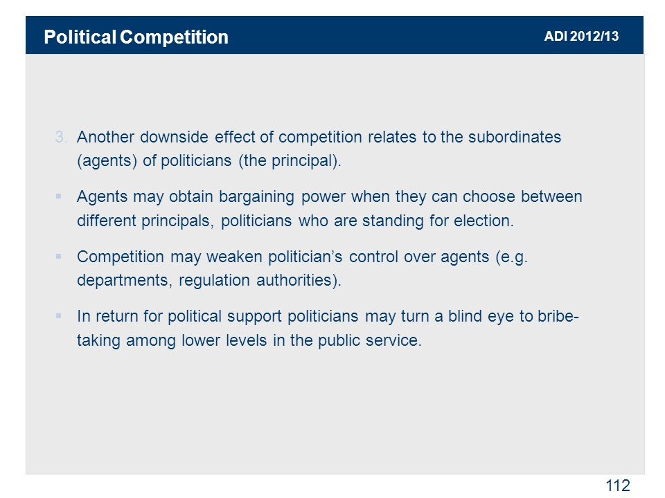 ADI 2012/13 112 3.Another downside effect of competition relates to the subordinates (agents) of politicians (the principal).  Agents may obtain barg