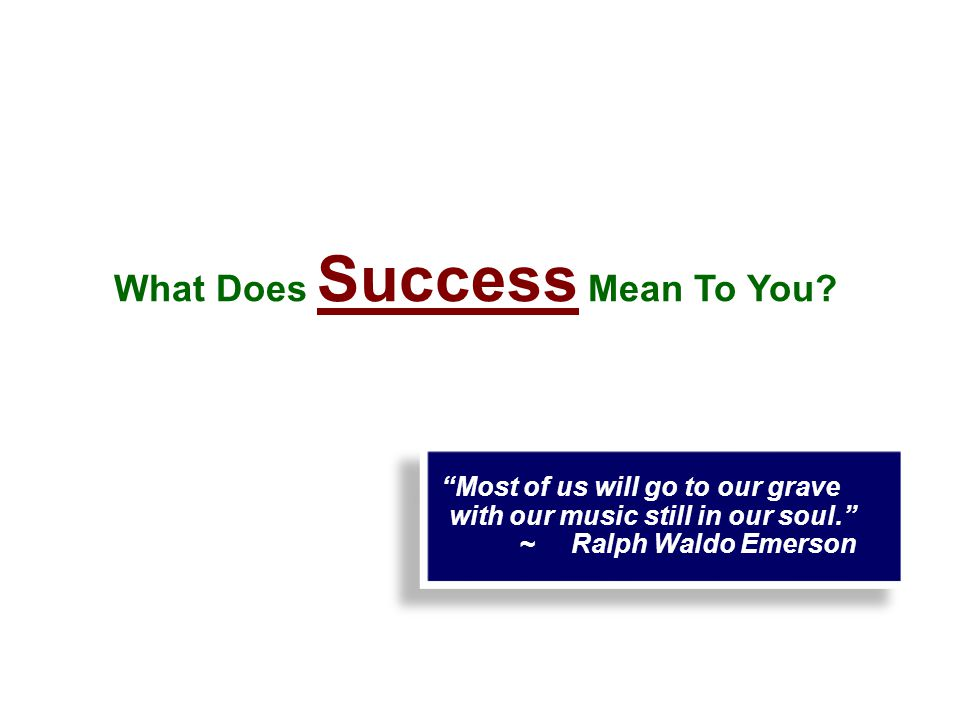Most of us will go to our grave with our music still in our soul. ~ Ralph Waldo Emerson Most of us will go to our grave with our music still in our soul. ~ Ralph Waldo Emerson What Does Success Mean To You