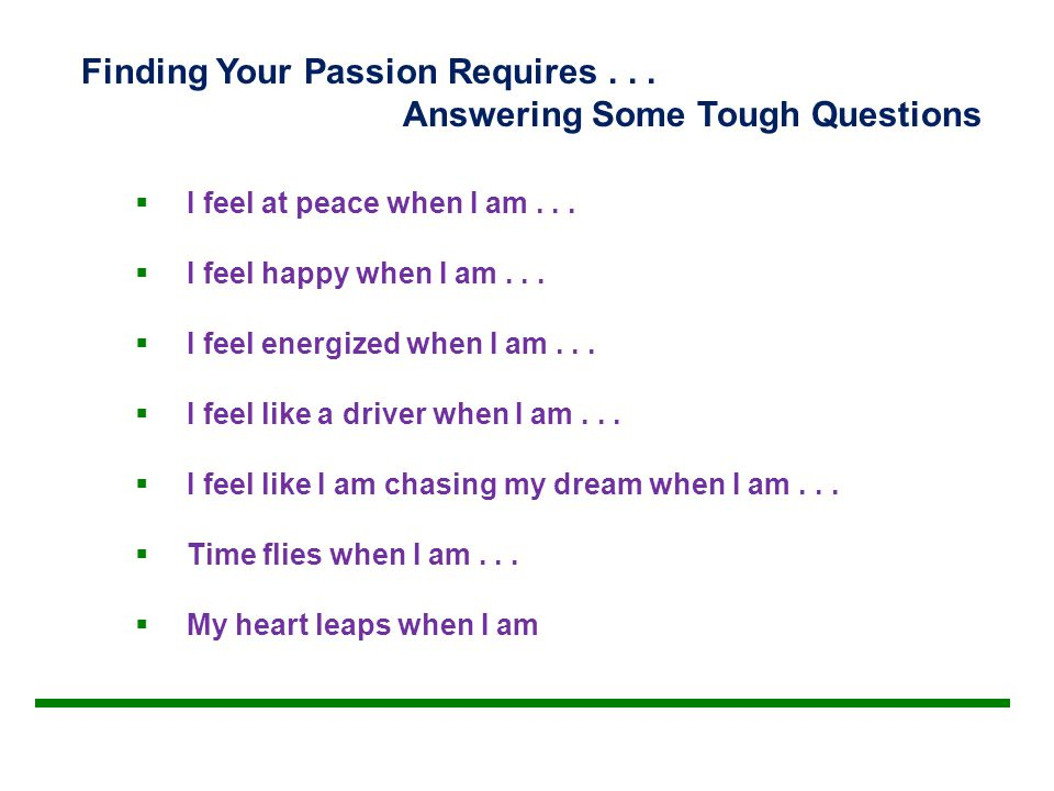 Finding Your Passion Requires... Answering Some Tough Questions  I feel at peace when I am...