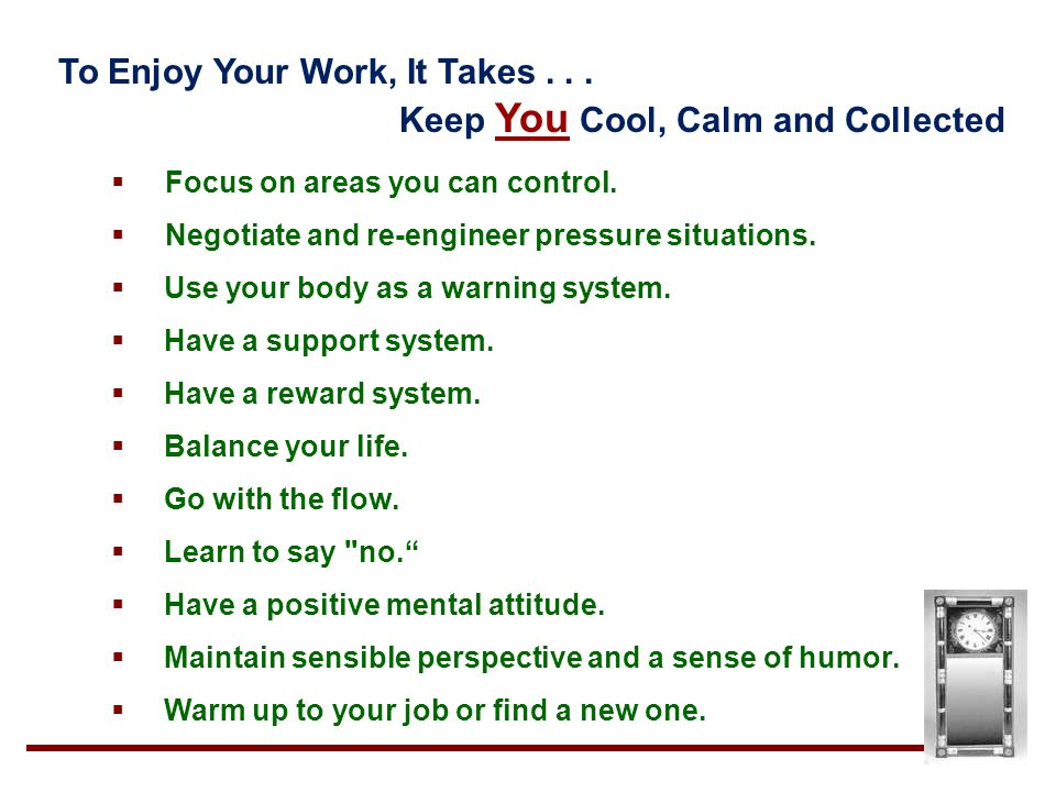 To Enjoy Your Work, It Takes... Keep You Cool, Calm and Collected  Focus on areas you can control.