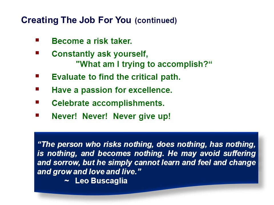 Creating The Job For You (continued)  Become a risk taker.