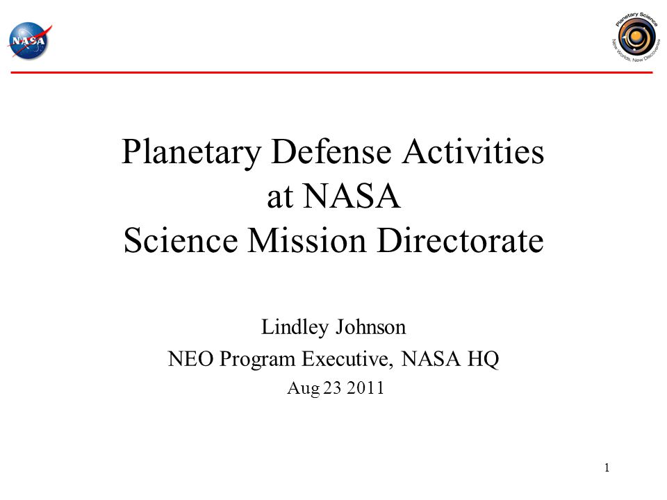 1 Planetary Defense Activities at NASA Science Mission Directorate Lindley Johnson NEO Program Executive, NASA HQ Aug 23 2011