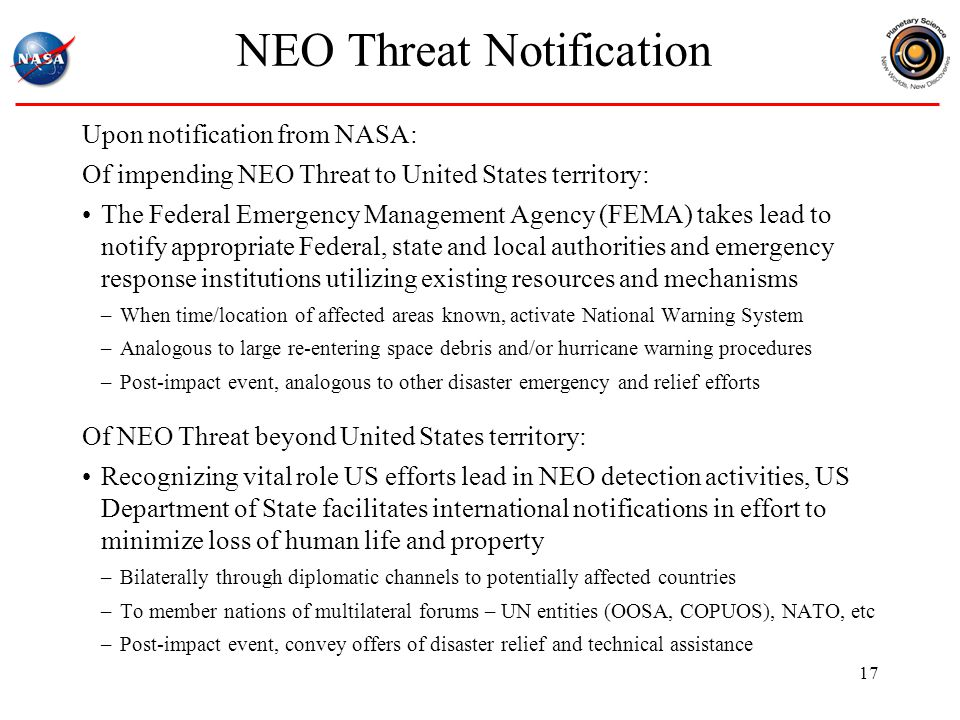 NEO Threat Notification Upon notification from NASA: Of impending NEO Threat to United States territory: The Federal Emergency Management Agency (FEMA) takes lead to notify appropriate Federal, state and local authorities and emergency response institutions utilizing existing resources and mechanisms –When time/location of affected areas known, activate National Warning System –Analogous to large re-entering space debris and/or hurricane warning procedures –Post-impact event, analogous to other disaster emergency and relief efforts Of NEO Threat beyond United States territory: Recognizing vital role US efforts lead in NEO detection activities, US Department of State facilitates international notifications in effort to minimize loss of human life and property –Bilaterally through diplomatic channels to potentially affected countries –To member nations of multilateral forums – UN entities (OOSA, COPUOS), NATO, etc –Post-impact event, convey offers of disaster relief and technical assistance 17