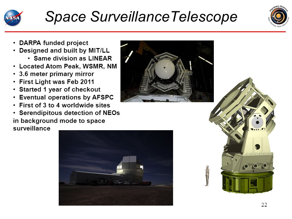 Space SurveillanceTelescope 22 DARPA funded project Designed and built by MIT/LL Same division as LINEAR Located Atom Peak, WSMR, NM 3.6 meter primary mirror First Light was Feb 2011 Started 1 year of checkout Eventual operations by AFSPC First of 3 to 4 worldwide sites Serendipitous detection of NEOs in background mode to space surveillance