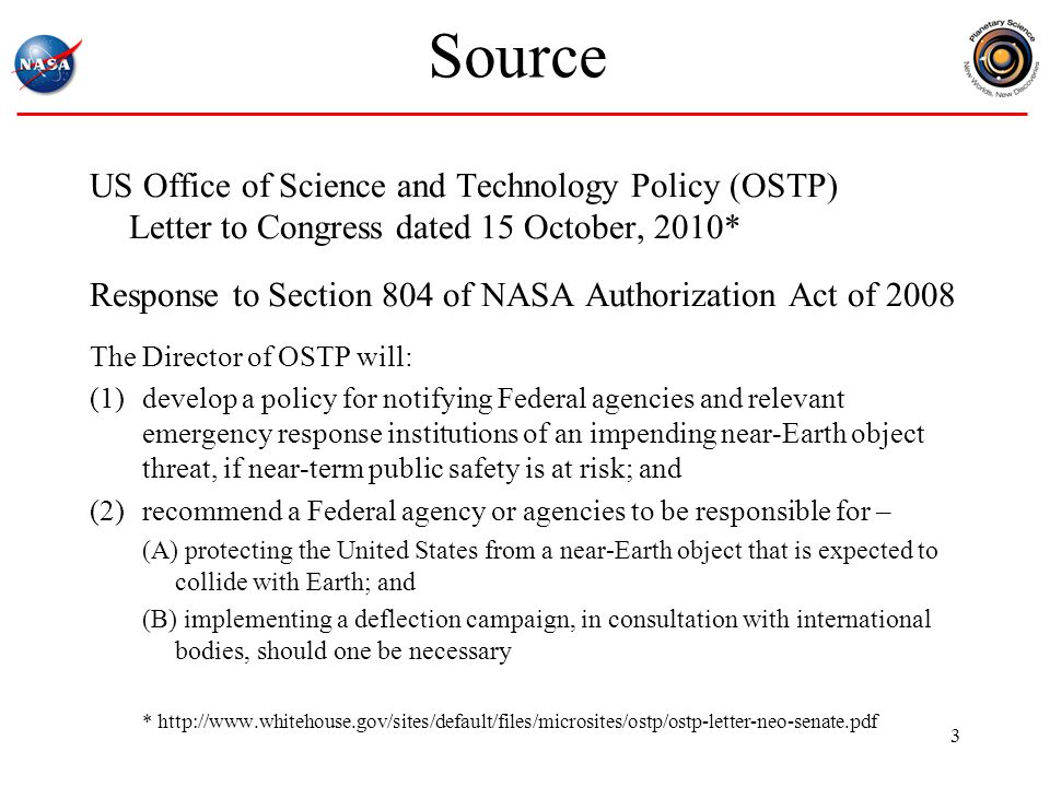 Source US Office of Science and Technology Policy (OSTP) Letter to Congress dated 15 October, 2010* Response to Section 804 of NASA Authorization Act of 2008 The Director of OSTP will: (1)develop a policy for notifying Federal agencies and relevant emergency response institutions of an impending near-Earth object threat, if near-term public safety is at risk; and (2)recommend a Federal agency or agencies to be responsible for – (A) protecting the United States from a near-Earth object that is expected to collide with Earth; and (B) implementing a deflection campaign, in consultation with international bodies, should one be necessary * http://www.whitehouse.gov/sites/default/files/microsites/ostp/ostp-letter-neo-senate.pdf 3