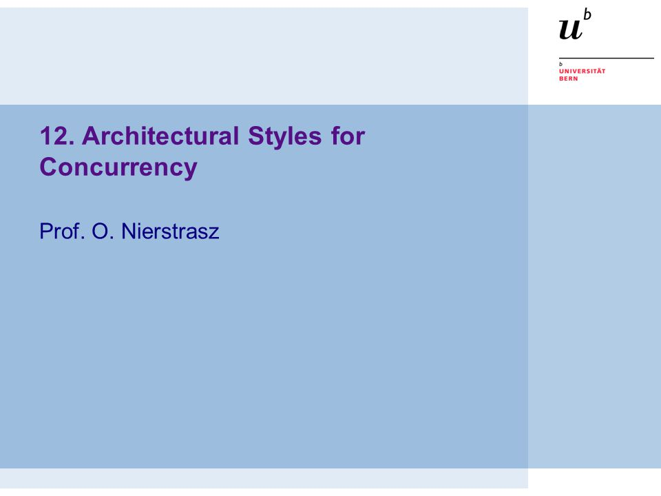 12. Architectural Styles for Concurrency Prof. O. Nierstrasz