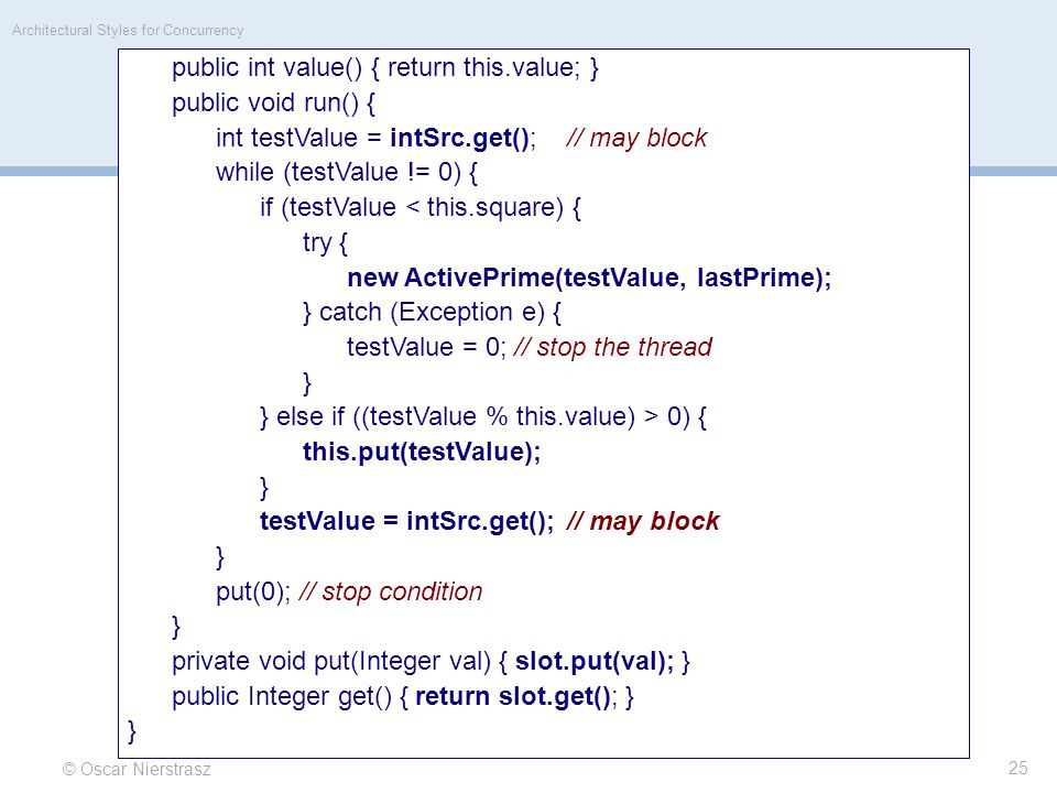 © Oscar Nierstrasz Architectural Styles for Concurrency 25 public int value() { return this.value; } public void run() { int testValue = intSrc.get();// may block while (testValue != 0) { if (testValue < this.square) { try { new ActivePrime(testValue, lastPrime); } catch (Exception e) { testValue = 0; // stop the thread } } else if ((testValue % this.value) > 0) { this.put(testValue); } testValue = intSrc.get();// may block } put(0); // stop condition } private void put(Integer val) { slot.put(val); } public Integer get() { return slot.get(); } }