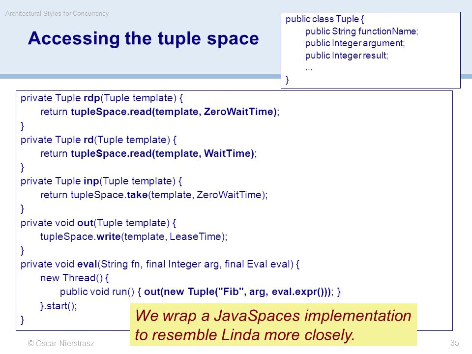 Accessing the tuple space © Oscar Nierstrasz Architectural Styles for Concurrency 35 private Tuple rdp(Tuple template) { return tupleSpace.read(template, ZeroWaitTime); } private Tuple rd(Tuple template) { return tupleSpace.read(template, WaitTime); } private Tuple inp(Tuple template) { return tupleSpace.take(template, ZeroWaitTime); } private void out(Tuple template) { tupleSpace.write(template, LeaseTime); } private void eval(String fn, final Integer arg, final Eval eval) { new Thread() { public void run() { out(new Tuple( Fib , arg, eval.expr())); } }.start(); } public class Tuple { public String functionName; public Integer argument; public Integer result;...