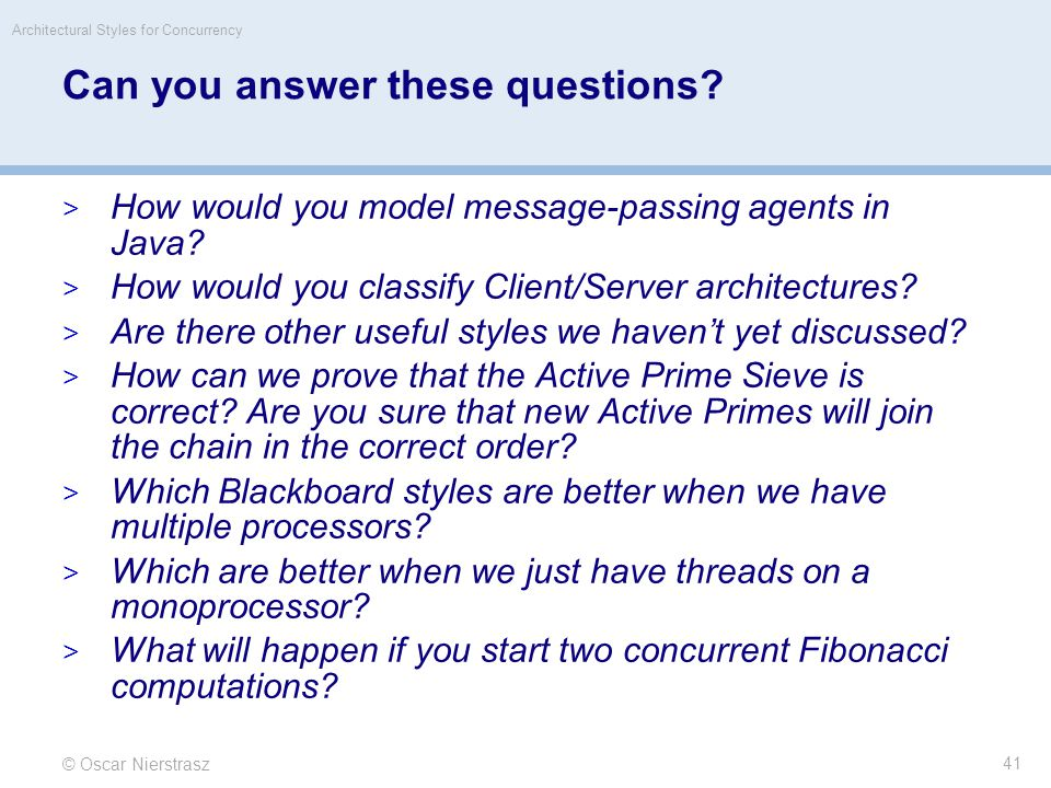 © Oscar Nierstrasz Architectural Styles for Concurrency 41 Can you answer these questions.