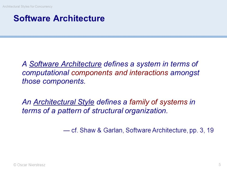 © Oscar Nierstrasz Architectural Styles for Concurrency 5 Software Architecture A Software Architecture defines a system in terms of computational components and interactions amongst those components.