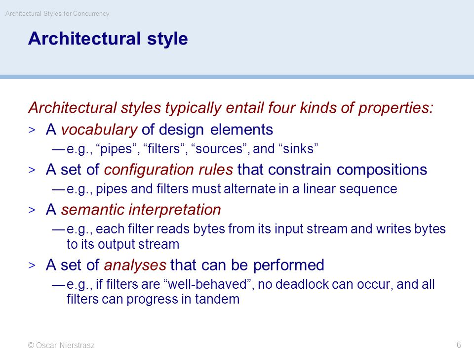© Oscar Nierstrasz Architectural Styles for Concurrency 6 Architectural style Architectural styles typically entail four kinds of properties:  A vocabulary of design elements —e.g., pipes , filters , sources , and sinks  A set of configuration rules that constrain compositions —e.g., pipes and filters must alternate in a linear sequence  A semantic interpretation —e.g., each filter reads bytes from its input stream and writes bytes to its output stream  A set of analyses that can be performed —e.g., if filters are well-behaved , no deadlock can occur, and all filters can progress in tandem