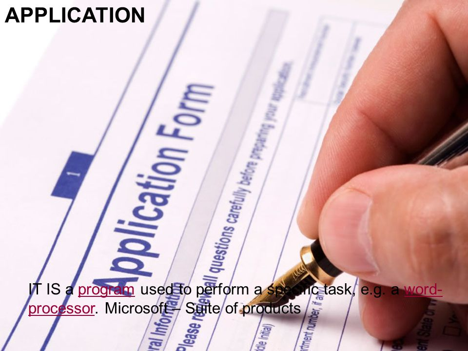 APPLICATION – It is not an application form IT IS a program used to perform a specific task, e.g.